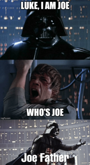 Super low effort, hope you guys like it: LUKE, I AM JOE  WHO'S JOE  imgflip.com  Joe Father Super low effort, hope you guys like it