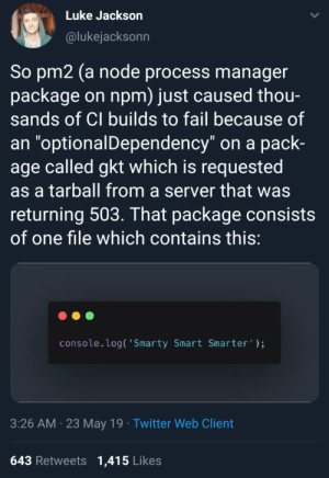 """JS_Irl: Luke Jackson  @lukejacksonn  So pm2 (a node process manager  package on npm) just caused thou-  sands of Cl builds to fail because of  an """"optionalDependency"""" on a pack-  age called gkt which is requested  as a tarball from a server that was  returning 503. That package consists  of one file which contains this  console.log( 'Smarty Smart Smarter  3:26 AM 23 May 19 Twitter Web Client  643 Retweets 1,415 Likes JS_Irl"""