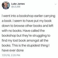 Books, Memes, and Lost: Luke James  @LEJ88  I went into a bookshop earlier carrying  a book. I seem to have put my book  down to browse other books and left  with no books. Have called the  bookshop but they're struggling to  find my lost book amongst all the  books. This is the stupidest thing  have ever done  7/31/18, 2:25 PM What's the stupidest thing you've ever done? I once (I do this daily) put the milk in the cabinet