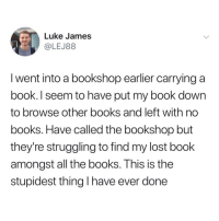 bahaha tag someone who would do this 😂 (@lej88 on Twitter): Luke James  LEJ88  I went into a bookshop earlier carrying a  book. I seem to have put my book down  to browse other books and left with no  books. Have called the bookshop but  they're struggling to find my lost book  amongst all the books. This is the  stupidest thing I have ever done bahaha tag someone who would do this 😂 (@lej88 on Twitter)