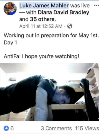 Working Out, How To, and Live: Luke James Mahler was live  with Diana David Bradley  and 35 others.  April 11 at 12:52 AM  Working out in preparation for May 1st.  Day 1  AntiFa: I hope you're watching!  3 Comments 115 Views