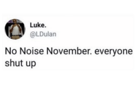 Funny, Shut Up, and Game: Luke  @LDulan  No Noise November. everyone  shut up Game on fellas. committosomething