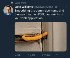 God tier cyber security: Luke liked  Jake Williams @MalwareJake 1d  Embedding the admin username and  password in the HTML comments of  your web application...  028  442  1,333 God tier cyber security