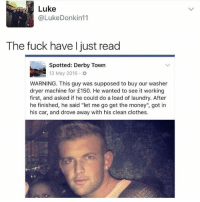 """Dude we have to catch this con artist: Luke  @LukeDonkin 11  The fuck have I just read  Spotted: Derby Town  13 May 2016.  WARNING. This guy was supposed to buy our washer  dryer machine for £150. He wanted to see it working  first, and asked if he could do a load of laundry. After  he finished, he said """"let me go get the money"""", got in  his car, and drove away with his clean clothes. Dude we have to catch this con artist"""
