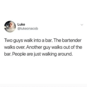 luke: Luke  @lukeonacob  Two guys walk into a bar. The bartender  walks over. Another guy walks out of the  bar. People are just walking around.