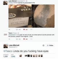 Fucking, Memes, and Pizza: Luke Mitchell lukemitch111 3h  @Tesco ?????? Opened my pizza base to this  21  BEST BEFORE END  1點、98/201  L 1 0 3952838  £7508 333 …  Tesco Tesco 2h  @lukemitch1 11 Hi Luke! I'm sorry to ask, but what seems to be the problem with  this product, please? Kind regards Linda  TESCO  惡怒  462  228  Luke Mitchell  @lukemitch111  -Follow  Tesco Linda do you fucking have eyes  RETWEETS LIKES  1,339 1,642 So savage