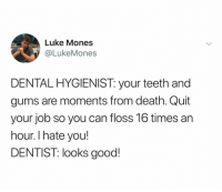 Death, Good, and Dank Memes: Luke Mones  @LukeMones  DENTAL HYGIENIST: your teeth and  gums are moments from death. Quit  your job so you can floss 16 times an  hour. I hate you!  DENTIST: looks good! @lukemones