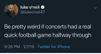 Football, Iphone, and Twitter: luke o'neil +  @lukeoneil47  Be pretty weird if concerts had a real  quick football game halfway through  9:26 PM 1/7/19 Twitter for iPhone A real quick game