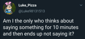 meirl: Luke_Pizza  @Luke98131513  Am I the only who thinks about  saying something for 10 minutes  and then ends up not saying it? meirl