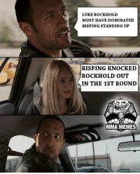 Meme, Memes, and Ups: LUKE ROCKHOLD  MUST HAVE DOMINATED  BISPING STANDING UP  BISPING KNOCKED  ROCK HOLD OUT  IN THE 1ST ROUND  MMA MEMES