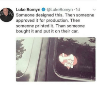 Memes, Approved, and Car: Luke Romyn @LukeRomyn 1d  Someone designed this. Then someone  approved it for production. Then  someone printed it. Than someone  bought it and put it on their car.  0 Seen better car stickers. via /r/memes https://ift.tt/2LdAjYq