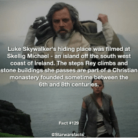 Climbing, Jealous, and Luke Skywalker: Luke Skywalker's hiding place was filmed at  Skellig Michael an island off the south west  coast of Ireland. The steps Rey climbs and  stone buildings she passes are part of a Christian  monastery founded sometime between the  6th and 8th centuries.  Fact #129  @Starwarsfacts I found out my great uncle played golf with Mark Hamill while Mark was filming in Scotland for episode 8. I'm so jealous. starwarsfacts