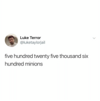 Minions, Relatable, and How: Luke Terror  @luketaylorjail  five hundred twenty five thousand six  hundred minions how do you measure... measure a year?