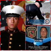 Best Friend, College, and Community: LUKE TRARON  POLICE  NEW BERN, NC  OUR HEARTSANDPRAVERS ARE WITH  OUR FALLEN BROTHER  OFFICER ALEXANDER THALMANN.  s HAMILY. us MARINE CORPS, ANI  THE NEW BERN POLICE DEPARTMENL  unit orm humor  POLICE  NEW BERN, NC  BLUE LINE  Officer Alexander Thalmann  New Bern Police Department, NC  EOW 03/31/2014 Three years ago today I lost my best friend. Alexander Edward Thalmann. Alex enlisted in the United States Marine Corps, completing his training at MCRD Parris Island on 5 May, 2011. He served with Combat Logistics Battalion 451 of the 4th Marine Logistics Group. Alex completed Basic Law Enforcement Training at Beaufort County Community College in June of 2013. He joined the New Bern Police Department in August of 2013. He was honored and proud to serve his community as a police officer. Charismatic and exceptionally wise beyond his young age, he is loved and will be missed by everyone his life touched. On 28 March 2345hours, Officer Thalmann had stopped a subject who was acting suspicious. Keeping to his oath to protect all, Ofc. Thalmann simply wanted to make sure this man was okay and ascertain his reasons for acting the way he was. This should have been no big deal, stop, talk, and then be on your way. That was not to be. As Ofc. Thalmann and the subject were speaking, all of a sudden the man took off running. Brother Alex called for assist and the foot chase was on. With no warning, and as fellow Officer Justin R. Wester, showed on scene, the suspect pulled out a handgun, turned toward the Officers, and began firing his weapon. Officer Thalmann was struck by gunfire to his face. Officer Wester was shot in his leg. The Officers fired back, killing the gunman. Both Officers were transported to the hospital. Ofc. Wester, who has 28 months on the force, was treated for his through-and-through wound and released the next day. Ofc. Thalmann was critical but was starting to show signs of stabilization the next day and he continued to fight tough to survive, Sadly, and with a heavy heart, that was not to be … this proved to be our Brother's final battle … Police Officer Alexander Thalmann succumbed to his wounds and was pronounced just after 1300hours 31 March 2014 with his family by his side. He was my friend, my hero, my brother. alexthalmann nbpd officeralexanderthalmann newbern thinblueline brotherhood badgeofhonor brothersofthebadge protectingthesheep police sheriff sheepdogs statepolice trooper thinblueline cops family lawenforcement