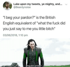 "Bitch, Fuck, and British: Luke upon my tweets, ye mighty, and... v  @Beardynoise  ""I beg your pardon?"" is the British  English equivalent of ""what the fuck did  you just say to me you little bitch""  03/06/2018, 1:10 pm   beg your pardon?"