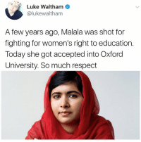 Memes, Respect, and Today: Luke Waltham  @lukewaltham  A few years ago, Malala was shot for  fighting for women's right to education.  Today she got accepted into Oxford  University. So much respect Now THIS is someone deserving of a statue!
