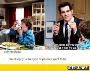 lolzandtrollz:  My Kind Of Parent: Luke, what are you doing  ou gotta eat it like it's an ear oficorn  Dad, checkitoutl I madeone  lant oreo  aubrieyplaza  phil dunphy is the type of parent i want to be  THE META PICTURE lolzandtrollz:  My Kind Of Parent