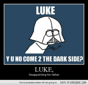 Luke,http://omg-humor.tumblr.com: LUKE  YU NO COME 2 THE DARK SIDE?  LUKE,  Disappointing his father  TASTE OFAWESOME.COM  You're probably better off not going to Luke,http://omg-humor.tumblr.com
