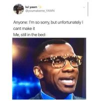 Lmao, Memes, and Sorry: lul yawn  @youmakeme_YAWN  Anyone: I'm so sorry, but unfortunately l  cant make it  Me, still in the bed: Lmao