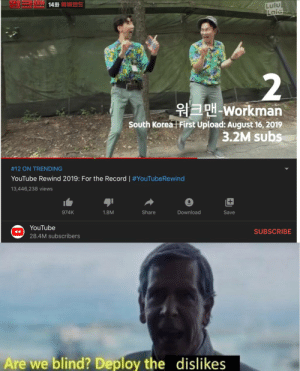 You heard the man: Lulu  Laic  14화 버랜드  2  워크맨-Workman  South Korea First Upload: August 16, 2019  3.2M subs  #12 ON TRENDING  YouTube Rewind 2019: For the Record | #YouTubeRewind  13,446,238 views  974K  1.8M  Share  Download  Save  YouTube  SUBSCRIBE  28.4M subscribers  Are we blind? Deploy the dislikes You heard the man