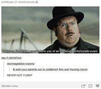 Children, Memes, and Movies: lululikepie  sherlockocity  Children  m afraid must inform you of an extremely unfortunate event  say-it-somehow:  stormageddon-owens:  ffl sold your parents out to voldemort #no wait #wrong movie  NEVER NOT FUNNY  295,855 notes + I actually love A Series of Unfortunate Events so much, and the TV show is pretty good too (so was the movie imo, despite what everyone else says lol) Also PLEASE FOLLOW MY PERSONAL @floraescent !!!!! THANKS