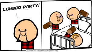 Read more comics like this at http://explosm.net/comics/3165/: LUMBER PARTY!  Cyanide and Happiness  Explosm.net Read more comics like this at http://explosm.net/comics/3165/