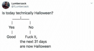 29 Best October Memes Of The Day-01: Lumberzack  @1Lumberzack  Is today technically Halloween?  |  Yes  No  Good  Fuck It,  the next 31 days  are now Halloween 29 Best October Memes Of The Day-01