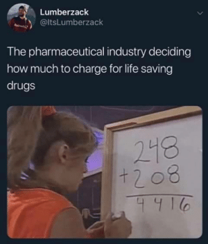 Saving: Lumberzack  @ltsLumberzack  The pharmaceutical industry deciding  how much to charge for life saving  drugs  218  +208