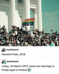 Memes, 🤖, and Finland: lumituomi  Helsinki Pride, 2016  lumituomi  Today, 1st March 2017, same sex marriage is  finally legal in Finland :)