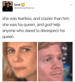 God, Tumblr, and Queen: luna  @etherealharrys  she was fearless, and crazier than him.  she was his queen, and god help  anyone who dared to disrespect his  queen candygarnet: