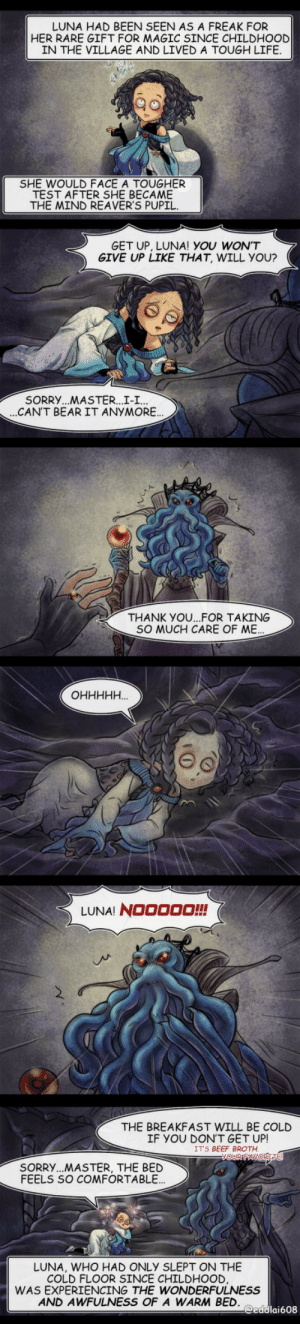 """TOUGHER TEST[OC]: LUNA HAD BEEN SEEN AS A FREAK FOR  HER RARE GIFT FOR MAGIC SINCE CHILDHOOD  IN THE VILLAGE AND LIVED A TOUGH LIFE.  SHE WOULD FACE A TOUGHER  TEST AFTER SHE BECAME  THE MIND REAVER'S PUPIL.  GET UP, LUNA! YOU WON'T  GIVE UP LIKE THAT, WILL YOU?  SORRY...MASTER...I-I...  ..CAN'T BEAR IT ANYMORE.  THANK YO.FOR TAKING  SO MUCH CARE OF ME.  """"НННННО  LUNA! NOOO00!!  THE BREAKFAST WILL BE COLD  IF YOU DON'T GET UP!  IT'S BEEF BROTH.  VOUR FAVORITE  SORRY...MASTER, THE BED  FEELS SO COMFORTABLE..  LUNA, WHO HAD ONLY SLEPT ON THE  COLD FLOOR SINCE CHILDHOOD,  WAS EXPERIENCING THE WONDERFULNESS  AND AWFULNESS OF A WARM BED.  @eddlai608 TOUGHER TEST[OC]"""