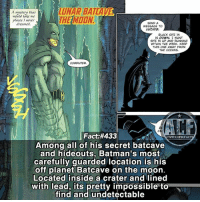 Batman, Crazy, and Memes: LUNAR BATLAVE  THEMION  A mystery that  would take me  places I never  dreamed  SEND A  MESSAGE TO  LUCIUs  BLACK SITE 14  IS DOWN. I WANT  SITE 15 UP AND RUNNING  WITHIN THE WEEK. KEEP  THIS ONE AWAY FROM  THE OCEANS  COMPUTER.  rl  Fact:#433  Among all of his secret batcave  and hideouts, Batman's most  carefully guarded location is his  off planet Batcave on the moon.  Located inside a crater andlined  with lead, its pretty impossible to  find and undetectable  WSMCOMICFAC - Batman is crazy paranoid. • - QOTD?!: Favorite Batman Costume?!? • - Follow my Quotes account @awsmquotesdaily