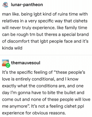 "Family, Lgbt, and Love: lunar-pantheon  man like. being lgbt kind of ruins time with  relatives in a very specific way that cishets  will never truly experience. like family time  can be rough tm but theres a special brand  of discomfort that Igbt people face and it's  kinda wild  themauvesoul  It's the specific feeling of ""these people's  love is entirely conditional, and I know  exactly what the conditions are, and one  day l'm gonna have to bite the bullet and  come out and none of these people will love  me anymore"". It's not a feeling cishet ppl  experience for obvious reasons. gay💘irl"