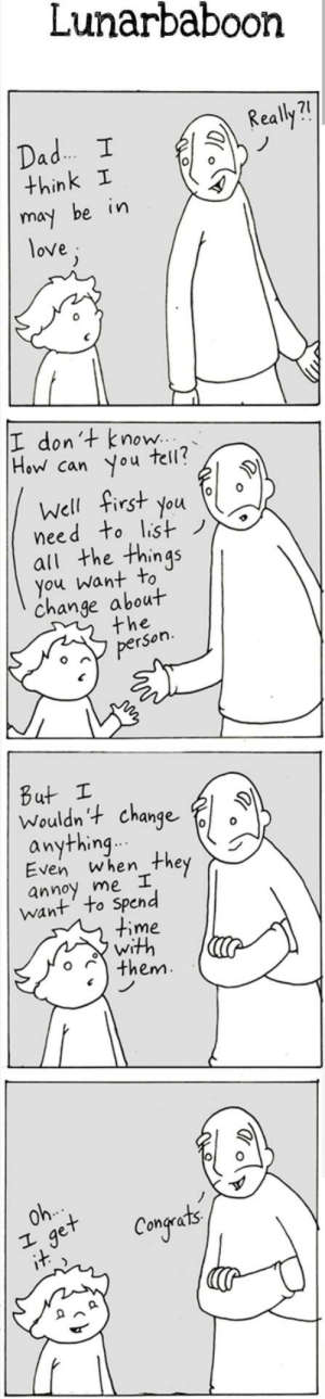 awesomacious:  How to know if you're in love: Lunarbaboon  Really?!  Dad. I  think I  may be in  love;  I don't know..  How can you  tell?  Well first you  need to list)  all the things  you want to  change about  the  person.  But I  Wouldn't change  anything..  Even when  they  annoy me I  want' to Spend  time  with  them.  Oh.  get  it  Congets awesomacious:  How to know if you're in love
