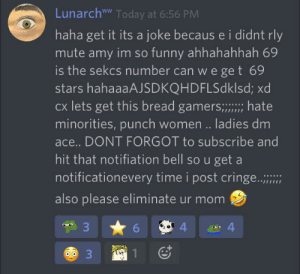 Funny, Mute, and Stars: LunarchwW Today at 6:56 PM  haha get it its a joke becaus e i didnt rly  mute amy im so funny ahhahahhah 69  is the sekcs number can we ge t 69  stars hahaaaAJSDKQHDFLSdklsd; xd  Cx lets get this bread gamers; hate  minorities, punch women.. ladies dm  ace... DONT FORGOT to subscribe and  hit that notifiation bell so u get a  notificationevery time i post cringe...  also please eliminate ur mom  33  4  4  3 u/Loonark sucks