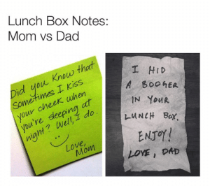 Love Mom: Lunch Box Notes:  Mom vs Dad  I HID  A B00hER  IN YOUR  Did you. Know that  Sometimes I Kiss  your cheek when  you 're deeping at  INell,壬do  l-u NCH Box.  niant?  ENJOY !  Love  Mom