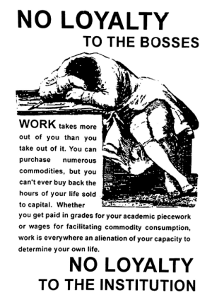 "lunoche:  hellyeahanarchistposters: ""No loyalty to the bosses No loyalty to the institution""   [ID: likely a scan of a poster. A person sits slumped over a desk, covering their face and head, probably sleeping.Text next to this drawing reads, ""Work takes more out of you than you take out of it. You can purchase numerous commodities, but you can't ever buy back the hours of your life sold to capital. Whether you get paid in grades for your academic piecework or wages for facilitating commodity consumption, work is everywhere an alienation off your capacity to determine your own life.""]: lunoche:  hellyeahanarchistposters: ""No loyalty to the bosses No loyalty to the institution""   [ID: likely a scan of a poster. A person sits slumped over a desk, covering their face and head, probably sleeping.Text next to this drawing reads, ""Work takes more out of you than you take out of it. You can purchase numerous commodities, but you can't ever buy back the hours of your life sold to capital. Whether you get paid in grades for your academic piecework or wages for facilitating commodity consumption, work is everywhere an alienation off your capacity to determine your own life.""]"