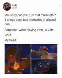 Bad, Head, and Memes: Lupi  @Th  Me: sorry can you turn that music off??  it brings back bad memories of a loved  one...  Someone: we're playing Livin La Vida  Loca  My head:  @will_ent 😂Damn