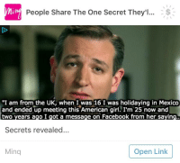 "Facebook, Ted, and Ted Cruz: lur  min  People Share The One Secret They'l... S  ""I am from the UK, when I was 16 I was holidaying in Mexico  and ended up meeting this American girl. I'm 25 now and  two years ago I got a message on Facebook from her saying..  Secrets revealed...  Ming  Open Link <p>Ted Cruz is 25 and from the UK.</p>"