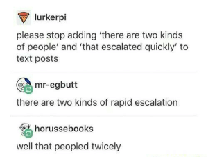 Text, Don, and What: lurkerpi  please stop adding 'there are two kinds  of people' and 'that escalated quickly' to  text posts  mr-egbutt  there are two kinds of rapid escalation  horussebooks  well that peopled twicely Dont tell me what to do