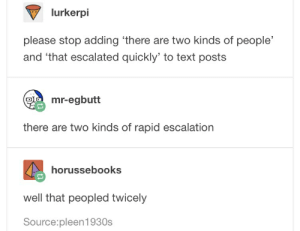 Text, Source, and That Escalated Quickly: lurkerpi  please stop adding 'there are two kinds of people'  and 'that escalated quickly' to text posts  mr-egbutt  there are two kinds of rapid escalation  horussebooks  well that peopled twicely  Source:pleen1930s