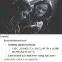DOLLAR DOLLAR MAKE A MOOSE HOLLA: lusassifer:  i-love-all-things-awesome  sauntering-vaguely downwards  ThEC LOGnER YOU WATCHIT TH e MORE  HILARIOUS IT GETS  Sam what is your face even doing right now?  dolla dolla make a moose holla DOLLAR DOLLAR MAKE A MOOSE HOLLA