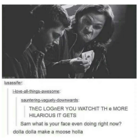 😂😂😂: lusassifer:  i-love-all things-awesome  sauntering-vaguely-downwards:  ThEC LOGnER YOU WATCHIT TH e MORE  HILARIOUS IT GETS  Sam what is your face even doing right now?  dolla dolla make a moose holla 😂😂😂