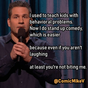 Kids, Comedy, and You: lused to teach kids with  behavioralproblems  Now I do stand up comedy,  which is easier  because even if you aren't  laughing  at least you're not biting me.  @ComicMikeV