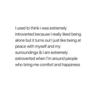 being alone: lused to think i was extremely  introverted because I really liked being  alone but it turns out I just like being at  peace with myself and my  surroundings & I am extremely  extroverted when I'm around people  who bring me comfort and happiness