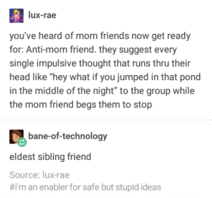 """New Friend Archetype: lux-rae  you've heard of mom friends now get ready  for: Anti-mom friend. they suggest every  single impulsive thought that runs thru their  head like """"hey what if you jumped in that pond  in the middle of the night"""" to the group while  the mom friend begs them to stop  bane-of-technology  eldest sibling friend  Source: lux-rae  #1m an enabler for safe but stupid ideas New Friend Archetype"""