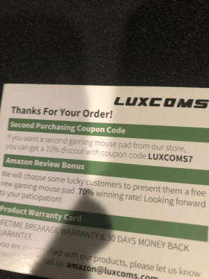 Here is a thing, I just got a new mouse pad and thought one of you guys would like this, idk I don't need the 10% off tho: LUXCOMS  Thanks For Your Order!  Second Purchasing Coupon Code  If you want a second gaming mouse pad from our store,  you can get a 10% discout with coupon code LUXCOMS7  Amazon Review Bonus  We will choose some lucky customers to present them a free  new gaming mouse pad .70% winning rate! Looking forward  to your paticipation!  Product Warranty Card  FETIME BREAKAGE WARRANTY & 30 DAYS MONEY BACK  UARANTEE  ou are nn s gtied with our products, please let us know  sendiganenail to amazon@luxcoms  .co Here is a thing, I just got a new mouse pad and thought one of you guys would like this, idk I don't need the 10% off tho