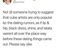 Dating, Black, and Dress: @luxurhui  Not @ someone trying to suggest  that cube artists are only popular  bc the dating rumors, as if lip &  hip, black dress, shine, and latata  werent all over the place way  before these dating things came  out. Please say sike