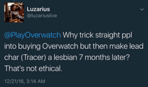 "athenaworshippingatheist:  ahaunteddildoforblaine: princeloki:  himteckerjam:  yuleagin-nova: I can't believe these people are upset about being ""led on"" by a fictional lesbian. Like this is parody level… Trick straight people.  oh wow gee whiz i wonder if this feels half as bad as being queerbaited??  I wonder too, gee whiz!  Heavens to Betsy!: Luzarius  @luzariuslive  @PlayOverwatch Why trick straight ppl  into buying Overwatch but then make lead  char (Tracer) a lesbian 7 months later?  That's not ethical  12/21/16, 3:14 AM athenaworshippingatheist:  ahaunteddildoforblaine: princeloki:  himteckerjam:  yuleagin-nova: I can't believe these people are upset about being ""led on"" by a fictional lesbian. Like this is parody level… Trick straight people.  oh wow gee whiz i wonder if this feels half as bad as being queerbaited??  I wonder too, gee whiz!  Heavens to Betsy!"