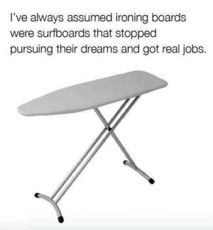 ironing: l've always assumed ironing boards  were surfboards that stoppec  pursuing their dreams and got real jobs.